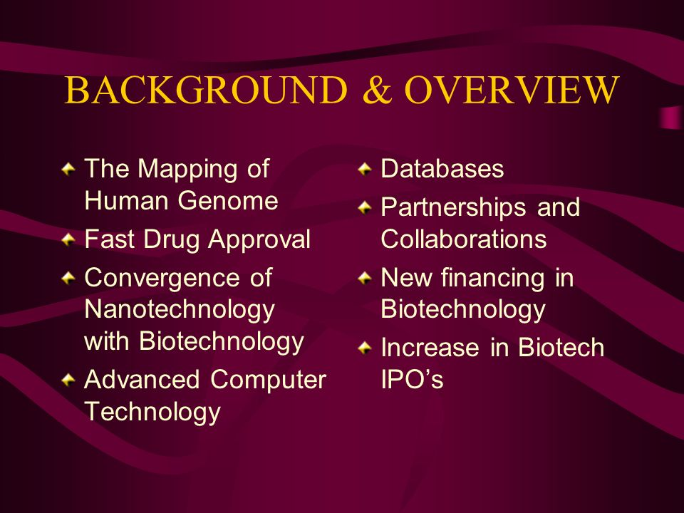 BACKGROUND & OVERVIEW The Mapping of Human Genome Fast Drug Approval Convergence of Nanotechnology with Biotechnology Advanced Computer Technology Databases Partnerships and Collaborations New financing in Biotechnology Increase in Biotech IPOs