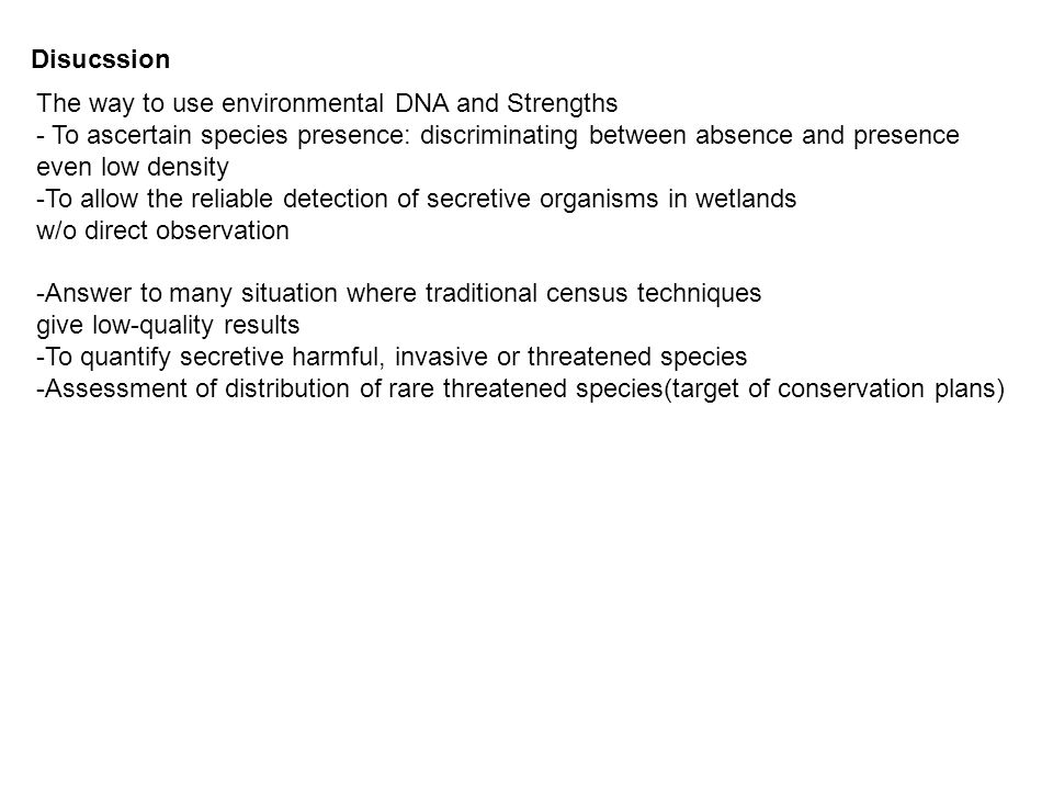 The way to use environmental DNA and Strengths - To ascertain species presence: discriminating between absence and presence even low density -To allow the reliable detection of secretive organisms in wetlands w/o direct observation -Answer to many situation where traditional census techniques give low-quality results -To quantify secretive harmful, invasive or threatened species -Assessment of distribution of rare threatened species(target of conservation plans) Disucssion
