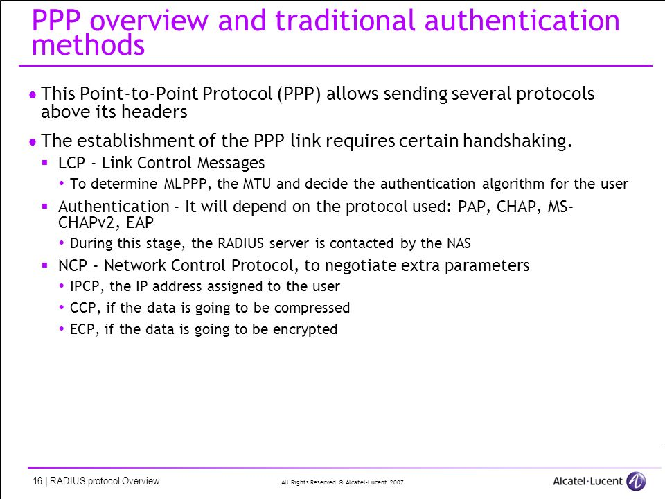All Rights Reserved © Alcatel-Lucent 2007 16 | RADIUS protocol Overview PPP overview and traditional authentication methods This Point-to-Point Protocol (PPP) allows sending several protocols above its headers The establishment of the PPP link requires certain handshaking.