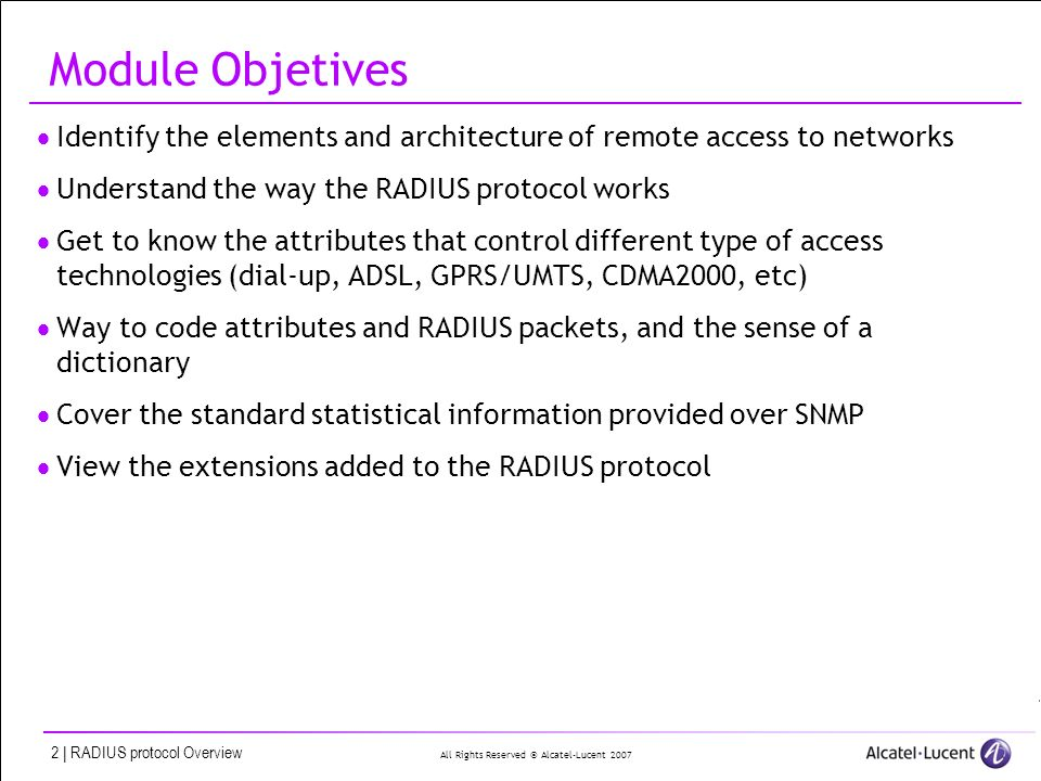 All Rights Reserved © Alcatel-Lucent 2007 2 | RADIUS protocol Overview Module Objetives Identify the elements and architecture of remote access to net
