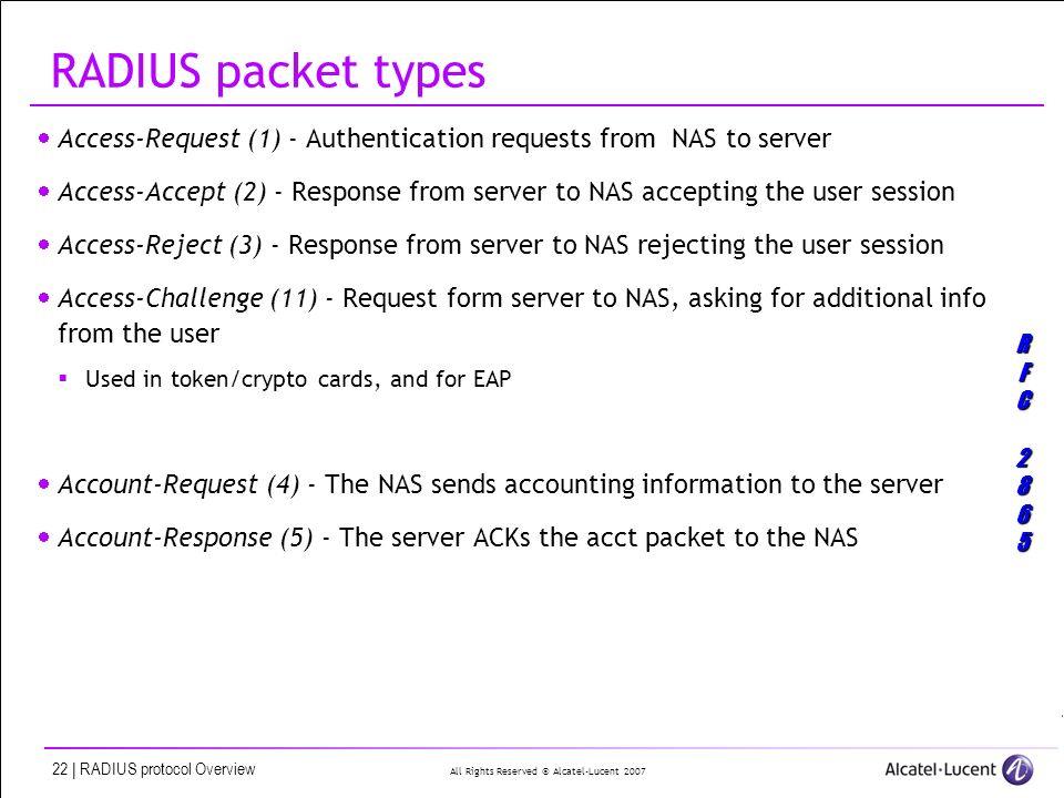 All Rights Reserved © Alcatel-Lucent 2007 22 | RADIUS protocol Overview RADIUS packet types Access-Request (1) Access-Request (1) - Authentication requests from NAS to server Access-Accept (2) Access-Accept (2) - Response from server to NAS accepting the user session Access-Reject (3) Access-Reject (3) - Response from server to NAS rejecting the user session Access-Challenge (11) Access-Challenge (11) - Request form server to NAS, asking for additional info from the user Used in token/crypto cards, and for EAP Account-Request (4) Account-Request (4) - The NAS sends accounting information to the server Account-Response (5) Account-Response (5) - The server ACKs the acct packet to the NAS RFC2865