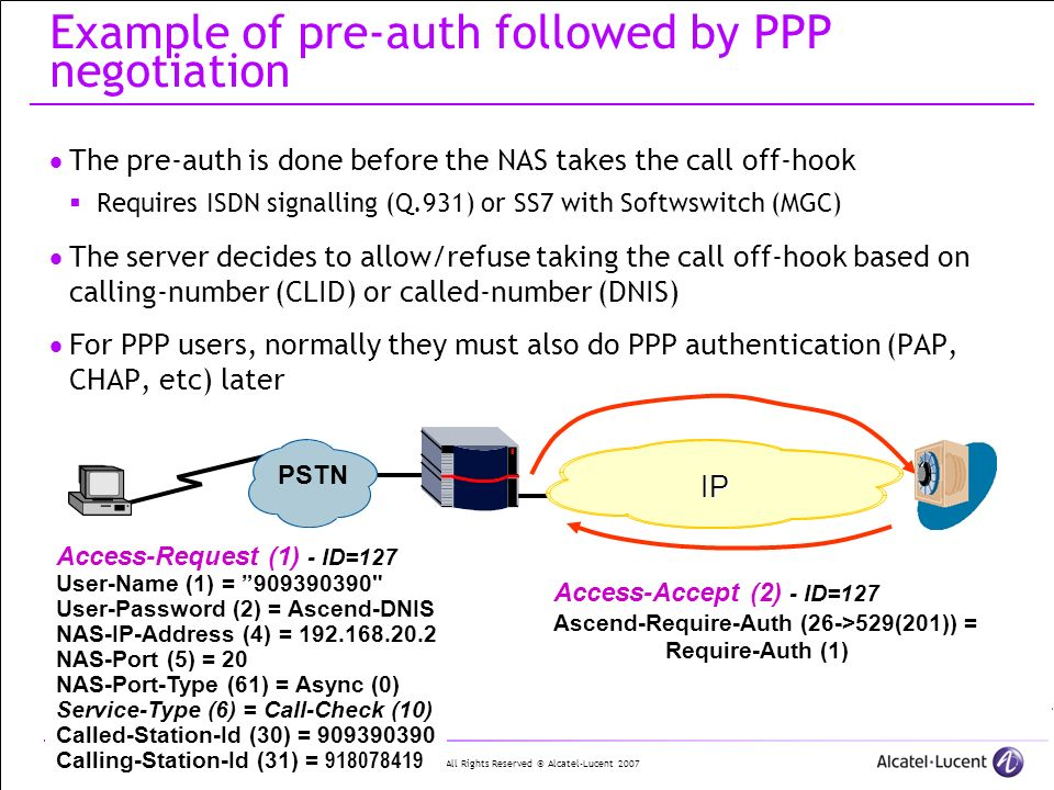 All Rights Reserved © Alcatel-Lucent 2007 30 | RADIUS protocol Overview Example of pre-auth followed by PPP negotiation The pre-auth is done before the NAS takes the call off-hook Requires ISDN signalling (Q.931) or SS7 with Softwswitch (MGC) The server decides to allow/refuse taking the call off-hook based on calling-number (CLID) or called-number (DNIS) For PPP users, normally they must also do PPP authentication (PAP, CHAP, etc) later PSTN IP Access-Accept (2) - ID=127 Ascend-Require-Auth (26->529(201)) = Require-Auth (1) Access-Request (1) - ID=127 User-Name (1) = 909390390 User-Password (2) = Ascend-DNIS NAS-IP-Address (4) = 192.168.20.2 NAS-Port (5) = 20 NAS-Port-Type (61) = Async (0) Service-Type (6) = Call-Check (10) Called-Station-Id (30) = 909390390 Calling-Station-Id (31) = 918078419
