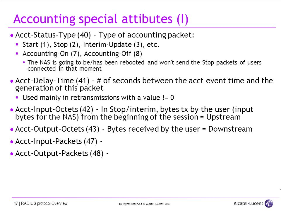 All Rights Reserved © Alcatel-Lucent 2007 47 | RADIUS protocol Overview Accounting special attibutes (I) Acct-Status-Type (40) - Type of accounting packet: Start (1), Stop (2), Interim-Update (3), etc.