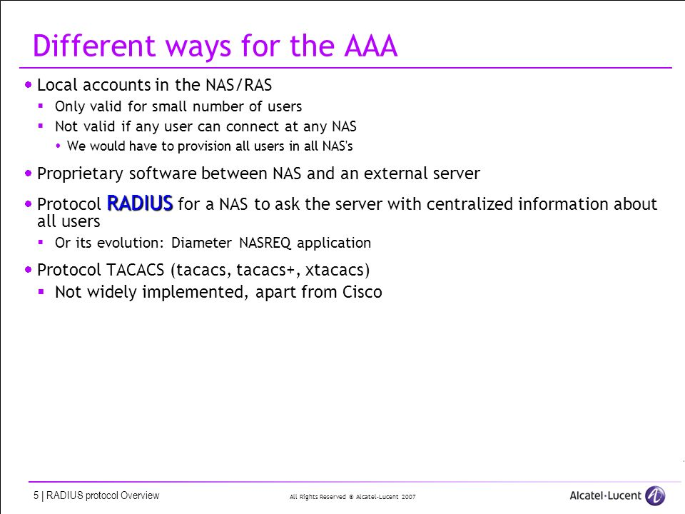 All Rights Reserved © Alcatel-Lucent 2007 5 | RADIUS protocol Overview Different ways for the AAA Local accounts in the NAS/RAS Only valid for small number of users Not valid if any user can connect at any NAS We would have to provision all users in all NAS s Proprietary software between NAS and an external server RADIUS Protocol RADIUS for a NAS to ask the server with centralized information about all users Or its evolution: Diameter NASREQ application Protocol TACACS (tacacs, tacacs+, xtacacs) Not widely implemented, apart from Cisco