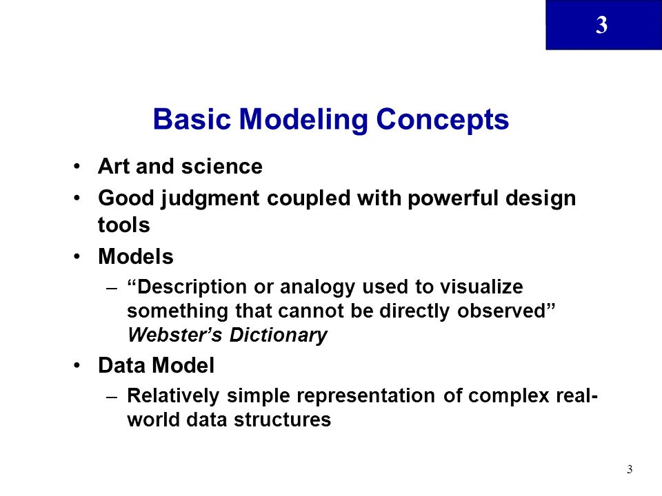 3 3 Basic Modeling Concepts Art and science Good judgment coupled with powerful design tools Models –Description or analogy used to visualize somethin
