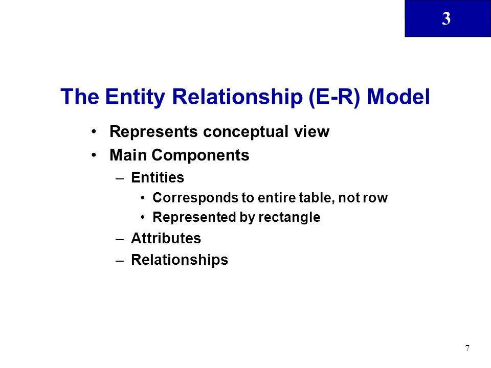 3 7 The Entity Relationship (E-R) Model Represents conceptual view Main Components –Entities Corresponds to entire table, not row Represented by recta