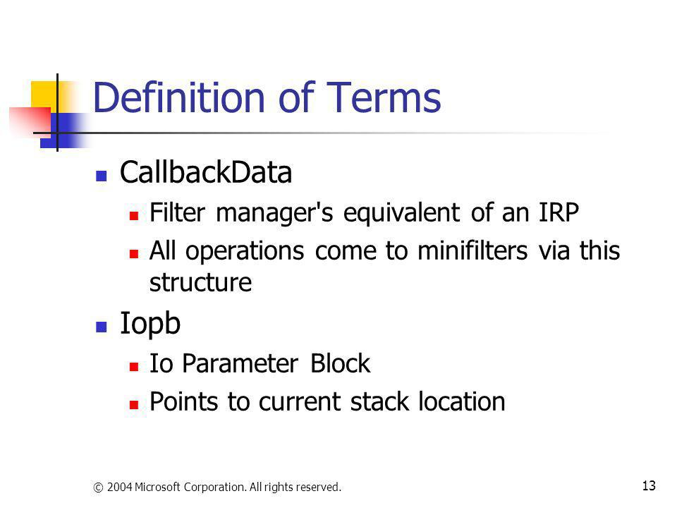 © 2004 Microsoft Corporation. All rights reserved. 13 Definition of Terms CallbackData Filter manager's equivalent of an IRP All operations come to mi