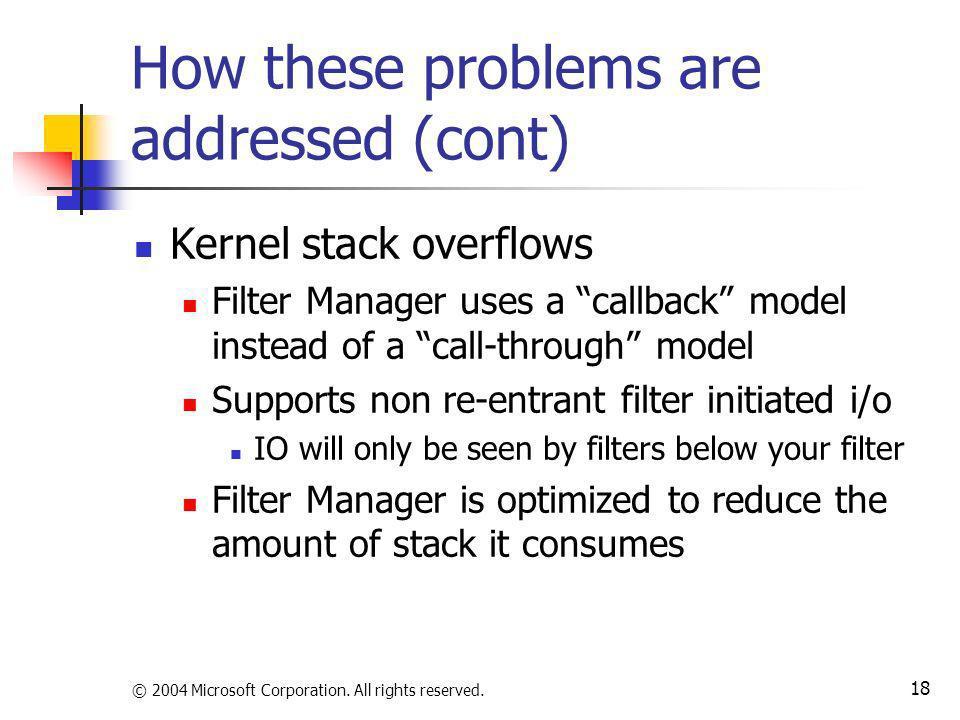 © 2004 Microsoft Corporation. All rights reserved. 18 How these problems are addressed (cont) Kernel stack overflows Filter Manager uses a callback mo