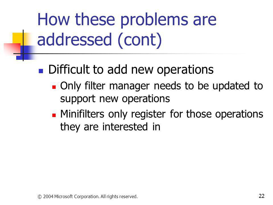 © 2004 Microsoft Corporation. All rights reserved. 22 How these problems are addressed (cont) Difficult to add new operations Only filter manager need