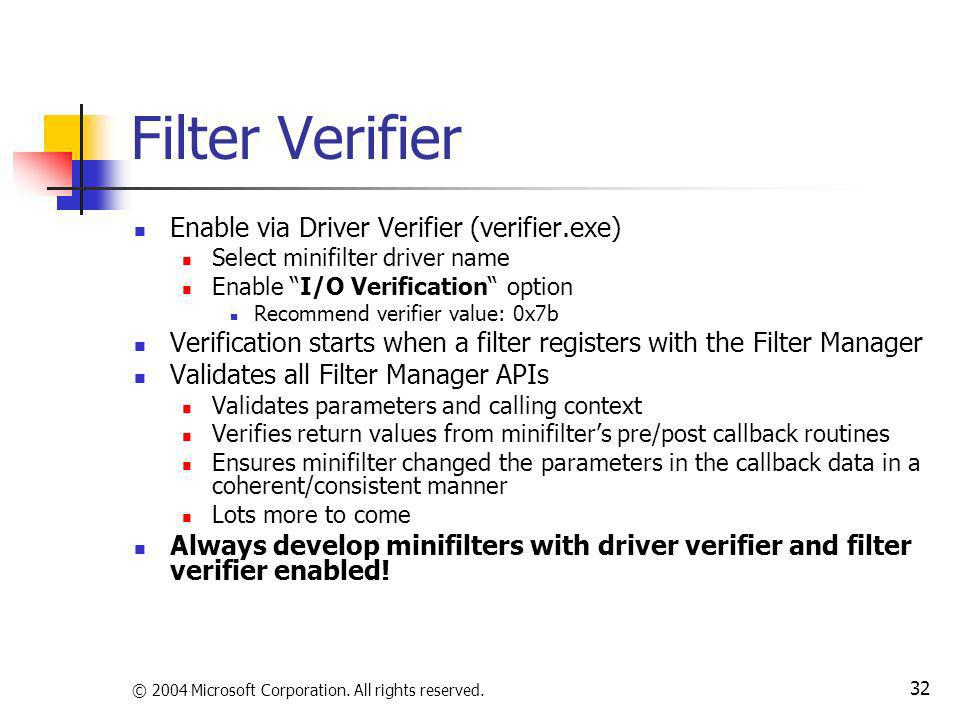© 2004 Microsoft Corporation. All rights reserved. 32 Filter Verifier Enable via Driver Verifier (verifier.exe) Select minifilter driver name Enable I