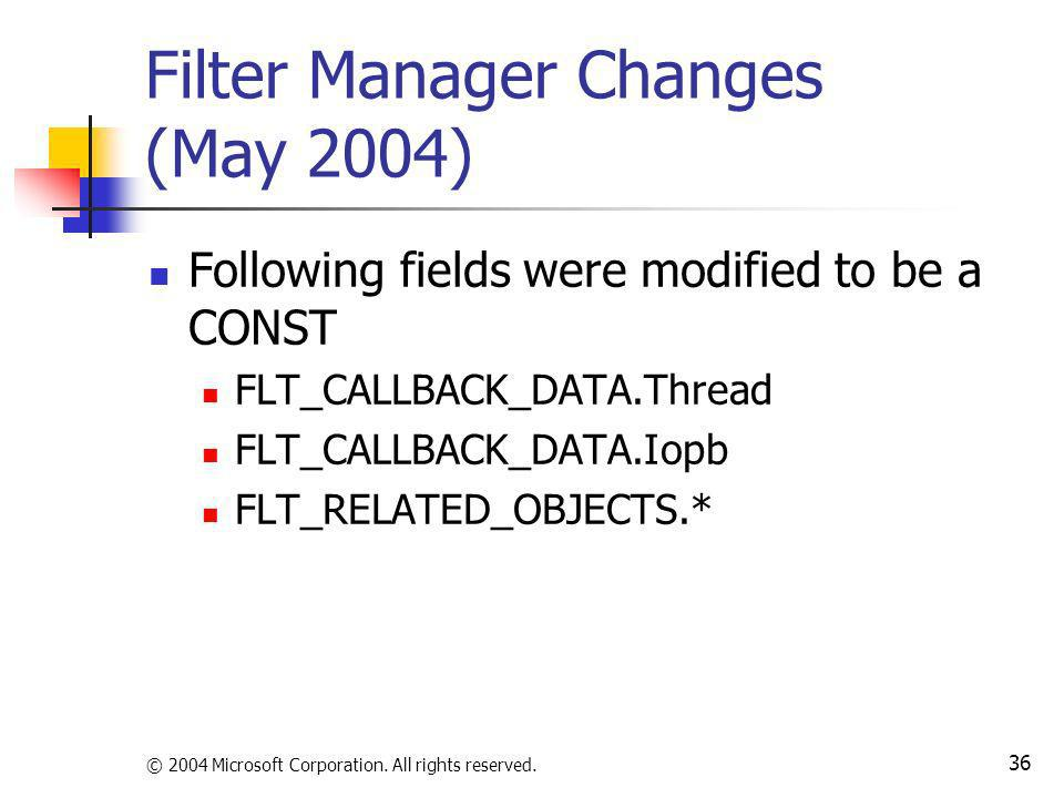 © 2004 Microsoft Corporation. All rights reserved. 36 Filter Manager Changes (May 2004) Following fields were modified to be a CONST FLT_CALLBACK_DATA