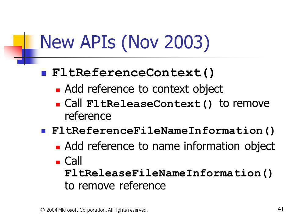 © 2004 Microsoft Corporation. All rights reserved. 41 New APIs (Nov 2003) FltReferenceContext() Add reference to context object Call FltReleaseContext