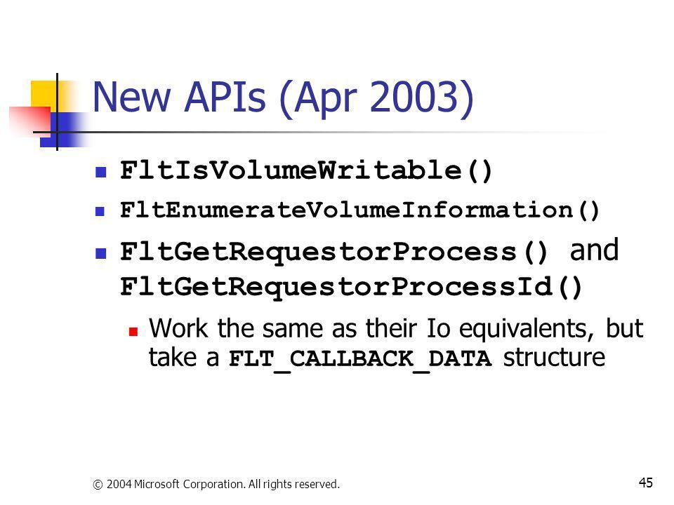 © 2004 Microsoft Corporation. All rights reserved. 45 New APIs (Apr 2003) FltIsVolumeWritable() FltEnumerateVolumeInformation() FltGetRequestorProcess