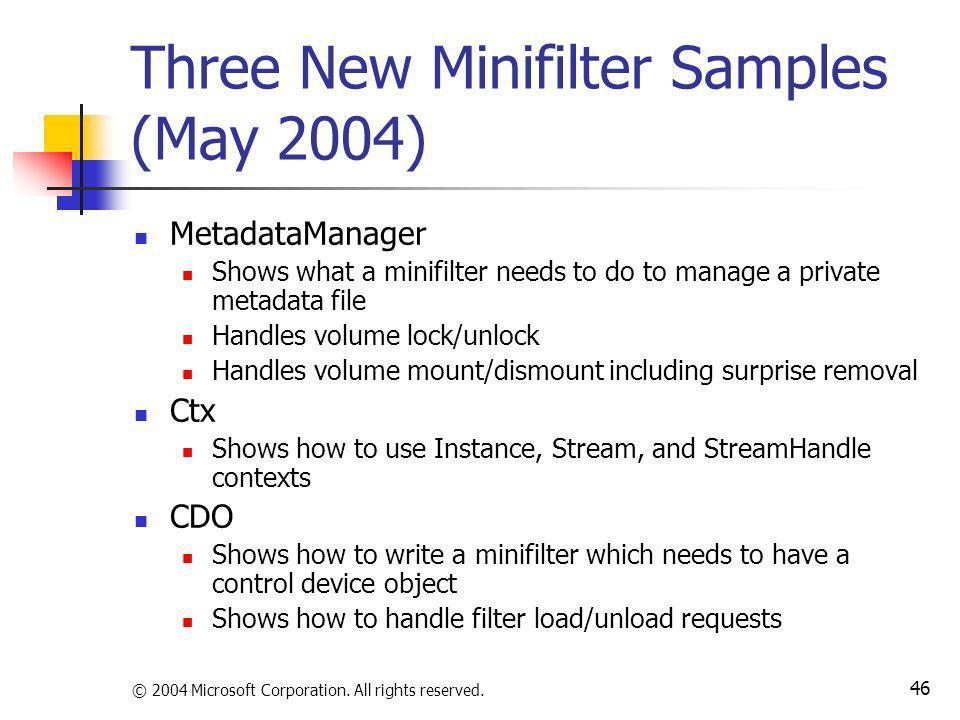 © 2004 Microsoft Corporation. All rights reserved. 46 Three New Minifilter Samples (May 2004) MetadataManager Shows what a minifilter needs to do to m