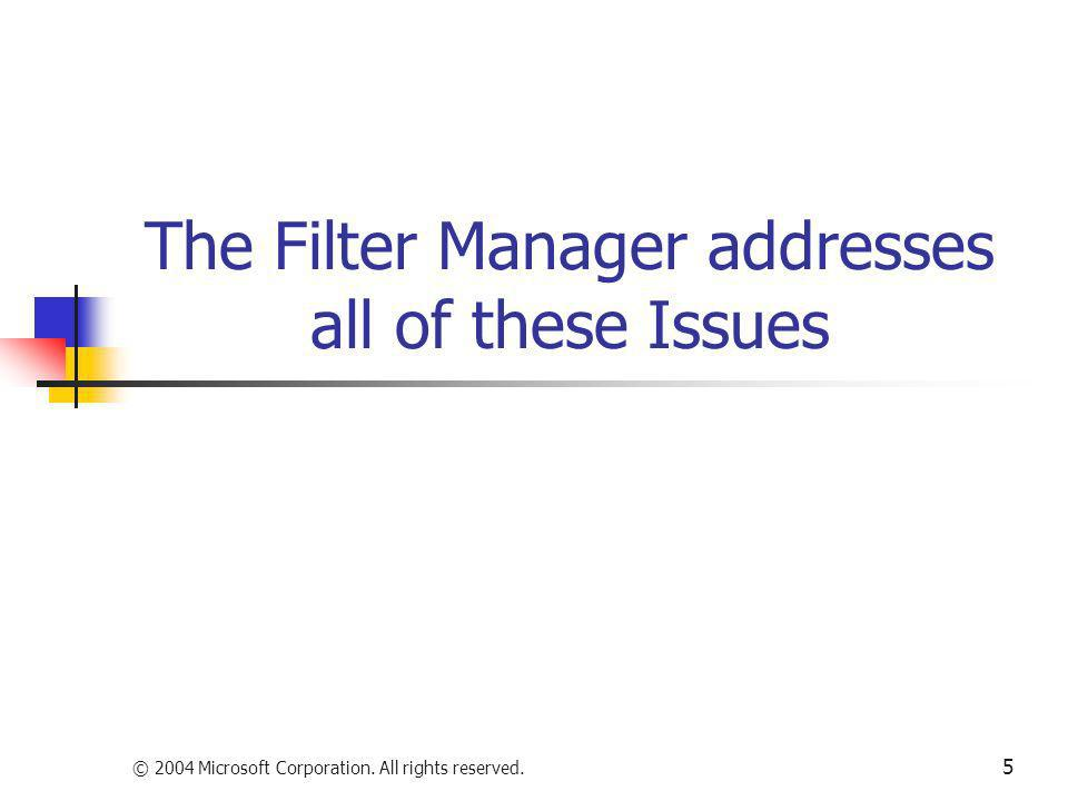 © 2004 Microsoft Corporation. All rights reserved. 5 The Filter Manager addresses all of these Issues