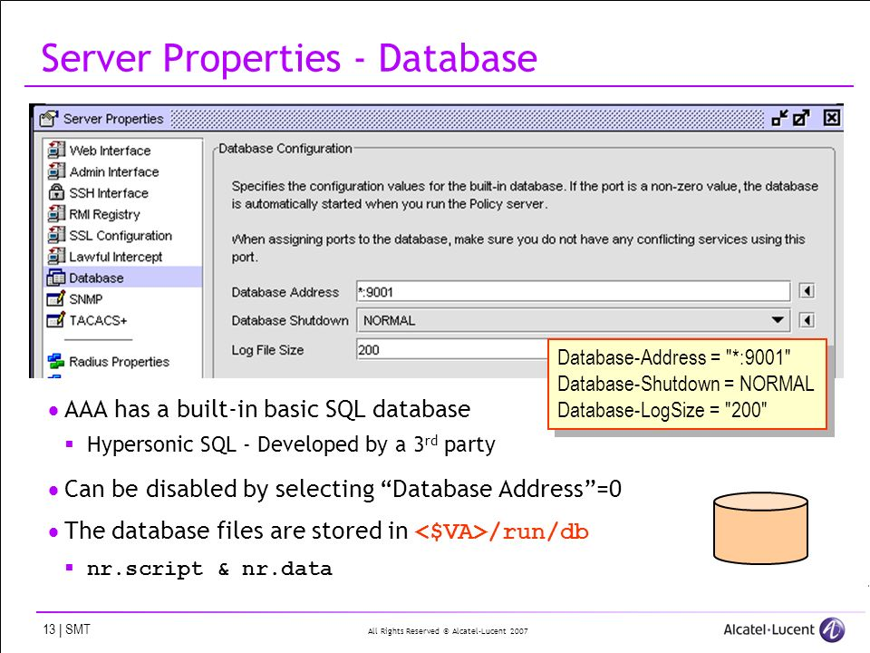 All Rights Reserved © Alcatel-Lucent 2007 13 | SMT Server Properties - Database AAA has a built-in basic SQL database Hypersonic SQL - Developed by a 3 rd party Can be disabled by selecting Database Address=0 The database files are stored in /run/db nr.script & nr.data Database-Address = *:9001 Database-Shutdown = NORMAL Database-LogSize = 200 Database-Address = *:9001 Database-Shutdown = NORMAL Database-LogSize = 200