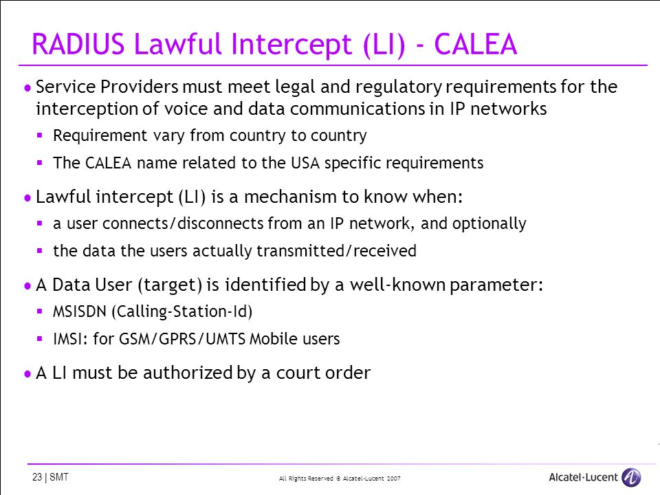 All Rights Reserved © Alcatel-Lucent 2007 23 | SMT RADIUS Lawful Intercept (LI) - CALEA Service Providers must meet legal and regulatory requirements for the interception of voice and data communications in IP networks Requirement vary from country to country The CALEA name related to the USA specific requirements Lawful intercept (LI) is a mechanism to know when: a user connects/disconnects from an IP network, and optionally the data the users actually transmitted/received A Data User (target) is identified by a well-known parameter: MSISDN (Calling-Station-Id) IMSI: for GSM/GPRS/UMTS Mobile users A LI must be authorized by a court order