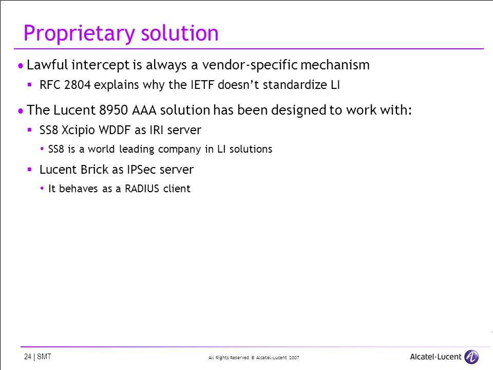 All Rights Reserved © Alcatel-Lucent 2007 24 | SMT Proprietary solution Lawful intercept is always a vendor-specific mechanism RFC 2804 explains why t