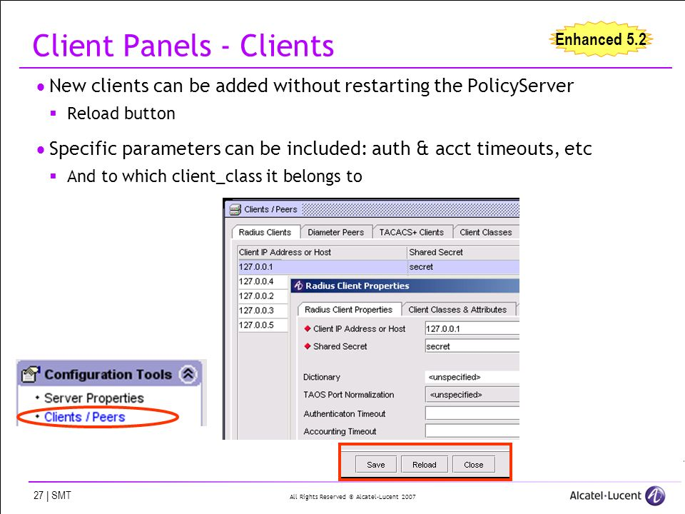 All Rights Reserved © Alcatel-Lucent 2007 27 | SMT Client Panels - Clients New clients can be added without restarting the PolicyServer Reload button Specific parameters can be included: auth & acct timeouts, etc And to which client_class it belongs to Enhanced 5.2