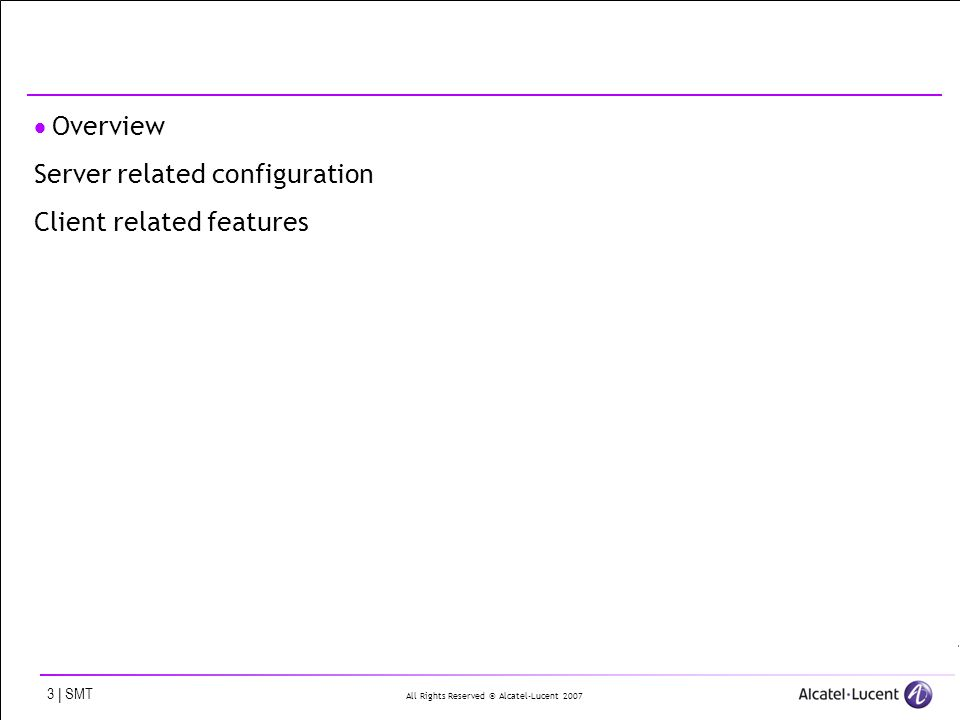 All Rights Reserved © Alcatel-Lucent 2007 3 | SMT Overview Server related configuration Client related features