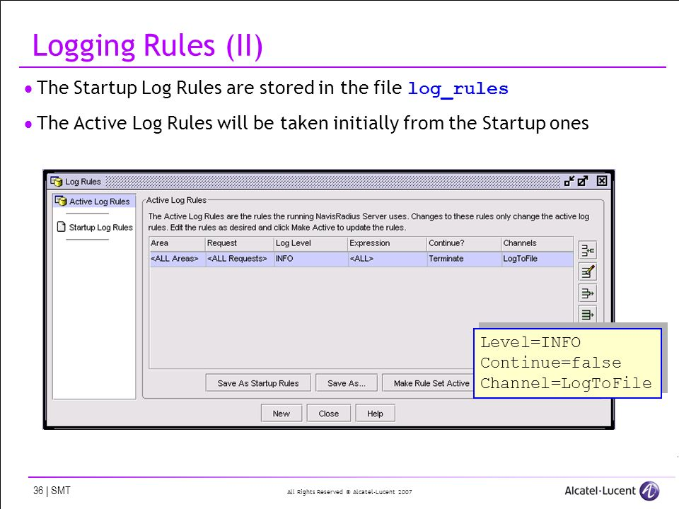 All Rights Reserved © Alcatel-Lucent 2007 36 | SMT Logging Rules (II) The Startup Log Rules are stored in the file log_rules The Active Log Rules will be taken initially from the Startup ones Level=INFO Continue=false Channel=LogToFile Level=INFO Continue=false Channel=LogToFile