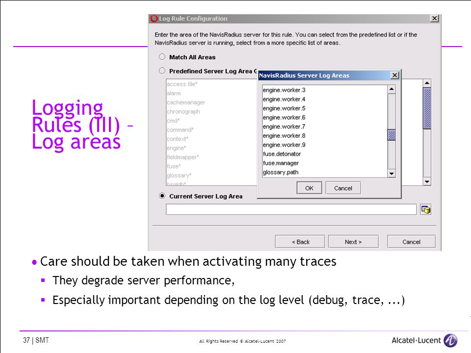 All Rights Reserved © Alcatel-Lucent 2007 37 | SMT Logging Rules (III) – Log areas Care should be taken when activating many traces They degrade serve