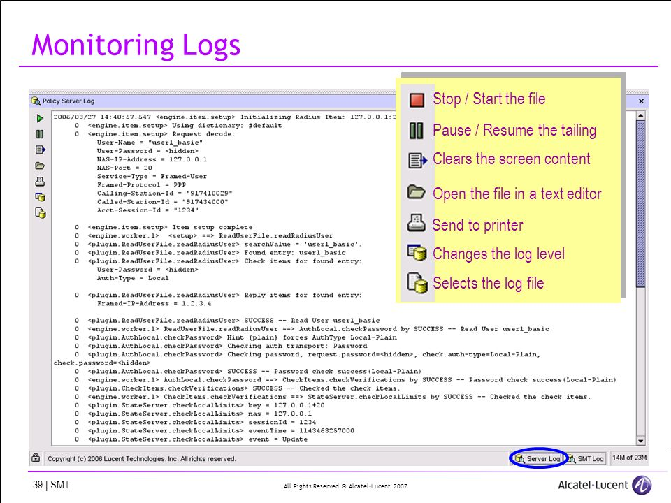 All Rights Reserved © Alcatel-Lucent 2007 39 | SMT Monitoring Logs Stop / Start the file Pause / Resume the tailing Clears the screen content Open the