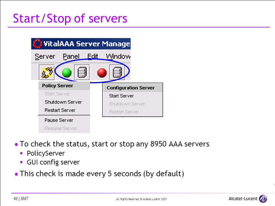 All Rights Reserved © Alcatel-Lucent 2007 49 | SMT Start/Stop of servers To check the status, start or stop any 8950 AAA servers PolicyServer GUI conf