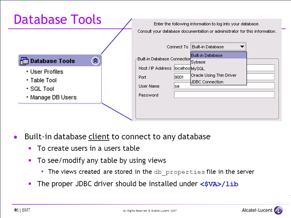 All Rights Reserved © Alcatel-Lucent 2007 55 | SMT Database Tools Built-in database client to connect to any database To create users in a users table To see/modify any table by using views The views created are stored in the db_properties file in the server The proper JDBC driver should be installed under /lib *