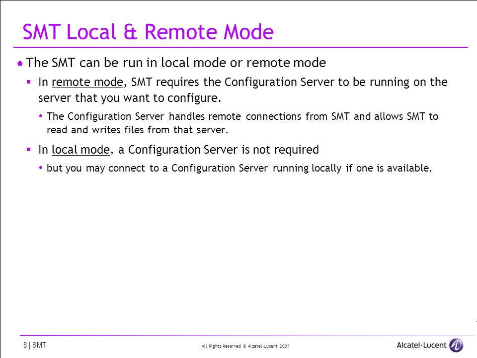All Rights Reserved © Alcatel-Lucent 2007 8 | SMT SMT Local & Remote Mode The SMT can be run in local mode or remote mode In remote mode, SMT requires the Configuration Server to be running on the server that you want to configure.