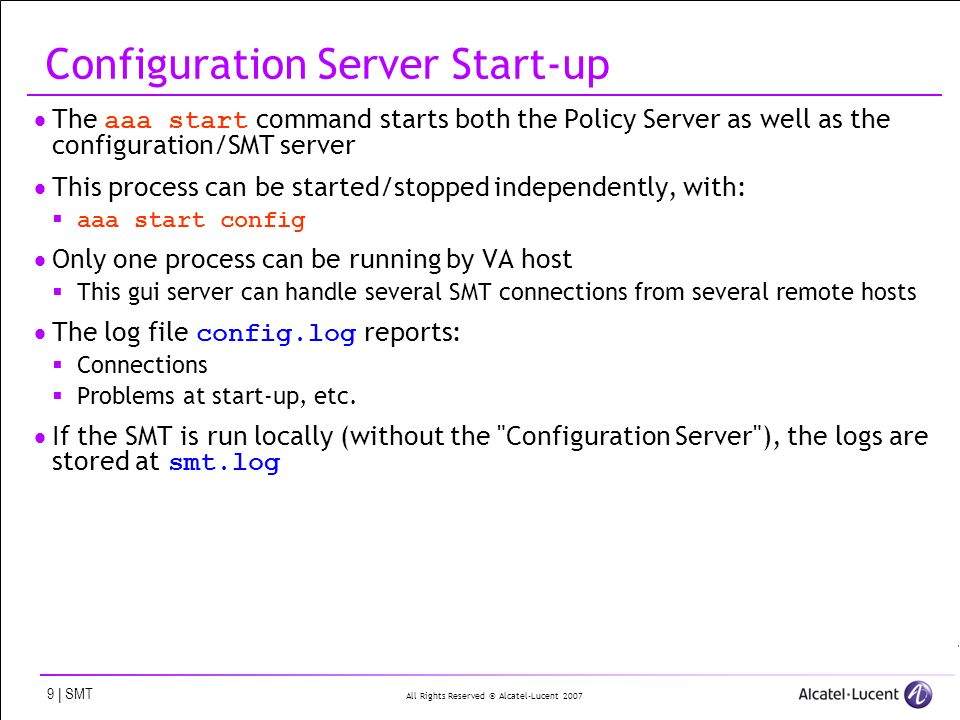 All Rights Reserved © Alcatel-Lucent 2007 9 | SMT Configuration Server Start-up The aaa start command starts both the Policy Server as well as the configuration/SMT server This process can be started/stopped independently, with: aaa start config Only one process can be running by VA host This gui server can handle several SMT connections from several remote hosts The log file config.log reports: Connections Problems at start-up, etc.