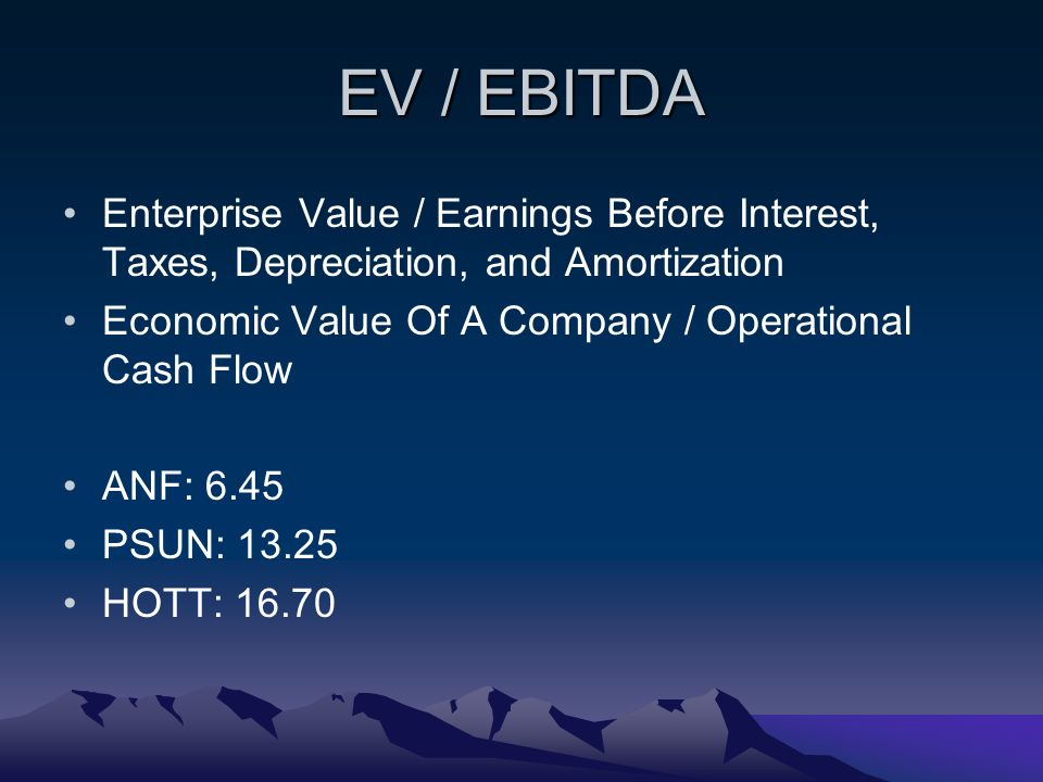 EV / EBITDA Enterprise Value / Earnings Before Interest, Taxes, Depreciation, and Amortization Economic Value Of A Company / Operational Cash Flow ANF: 6.45 PSUN: HOTT: 16.70