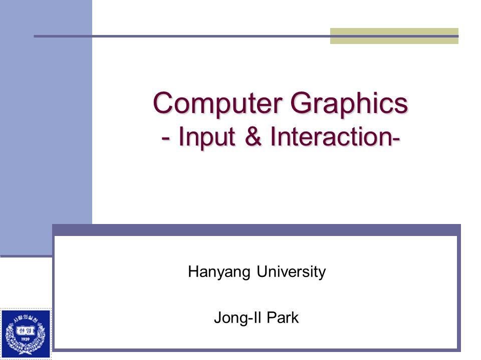 Computer Graphics - Input & Interaction - Hanyang University Jong-Il Park