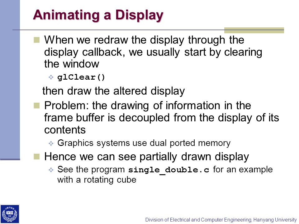 Division of Electrical and Computer Engineering, Hanyang University Animating a Display When we redraw the display through the display callback, we us