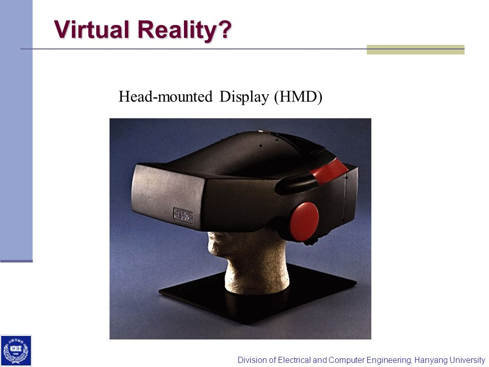 Division of Electrical and Computer Engineering, Hanyang University Virtual Reality? Head-mounted Display (HMD)