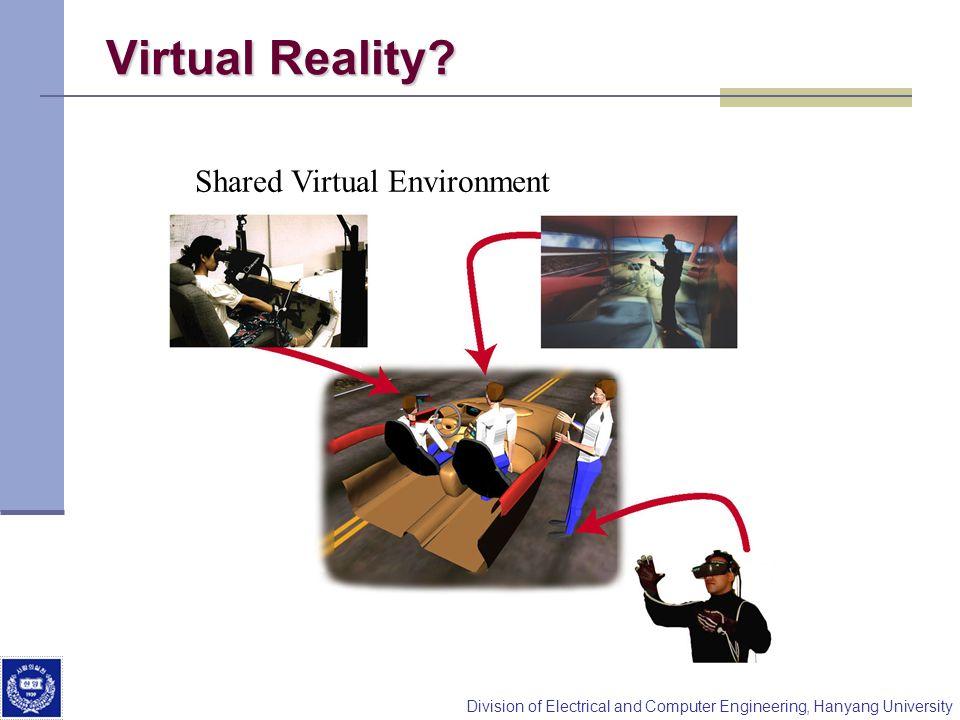 Division of Electrical and Computer Engineering, Hanyang University Virtual Reality? Shared Virtual Environment