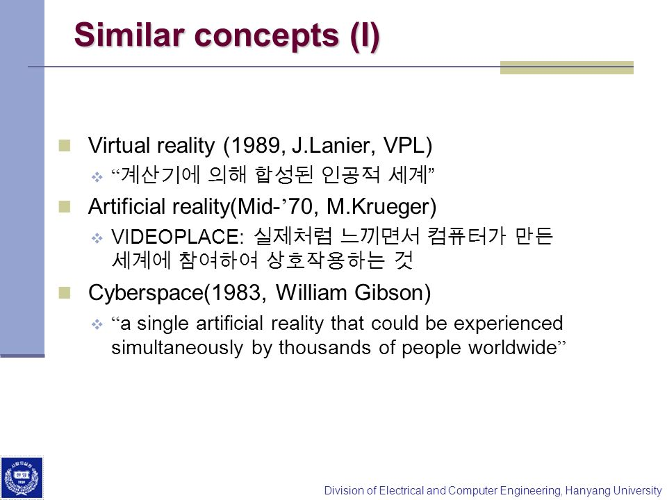 Division of Electrical and Computer Engineering, Hanyang University Similar concepts (I) Virtual reality (1989, J.Lanier, VPL) Artificial reality(Mid-