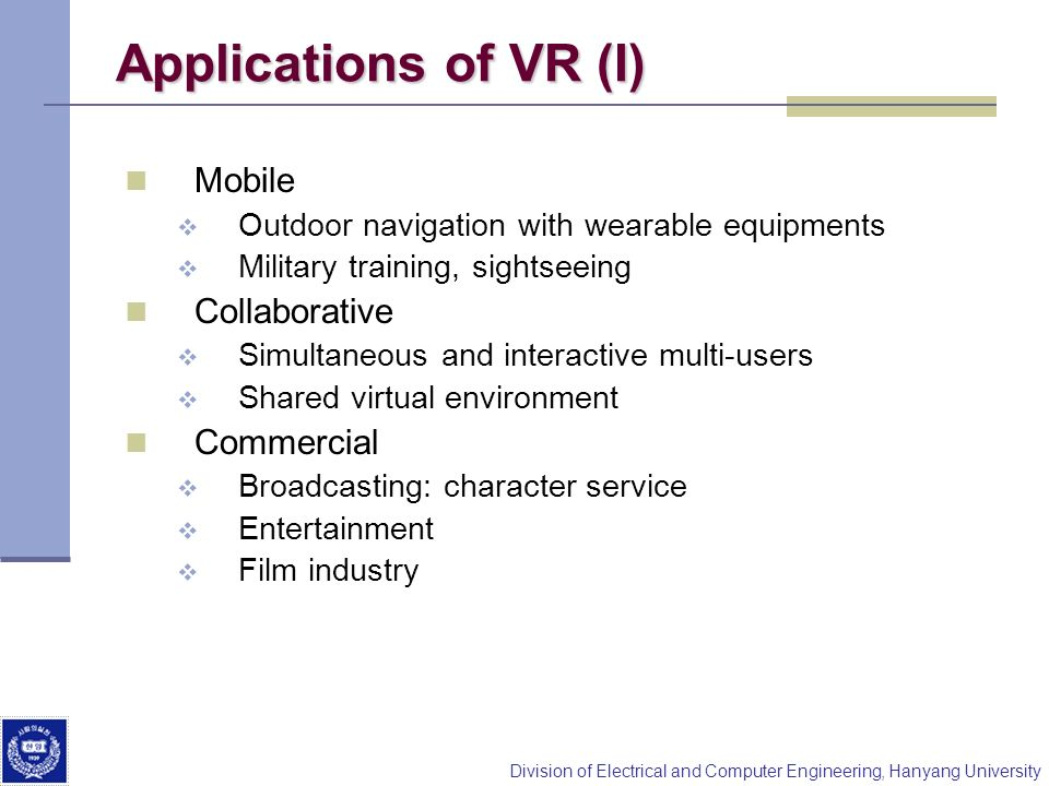 Division of Electrical and Computer Engineering, Hanyang University Applications of VR (I) Mobile Outdoor navigation with wearable equipments Military