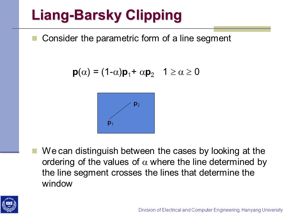 Division of Electrical and Computer Engineering, Hanyang University Liang-Barsky Clipping Consider the parametric form of a line segment We can distin