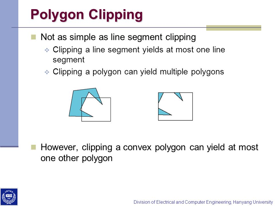 Division of Electrical and Computer Engineering, Hanyang University Polygon Clipping Not as simple as line segment clipping Clipping a line segment yi