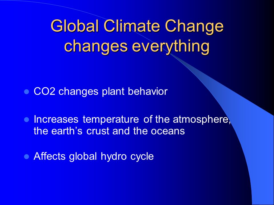 Global Climate Change changes everything CO2 changes plant behavior Increases temperature of the atmosphere, the earths crust and the oceans Affects global hydro cycle