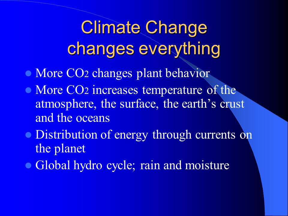 Climate Change changes everything More CO 2 changes plant behavior More CO 2 increases temperature of the atmosphere, the surface, the earths crust and the oceans Distribution of energy through currents on the planet Global hydro cycle; rain and moisture