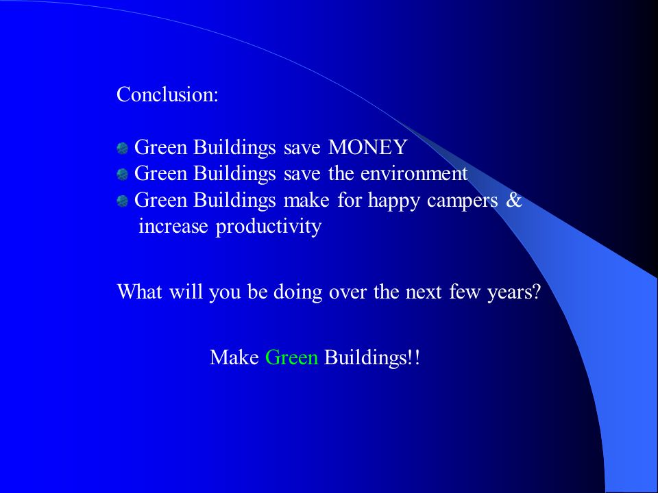 Conclusion: Green Buildings save MONEY Green Buildings save the environment Green Buildings make for happy campers & increase productivity What will you be doing over the next few years.
