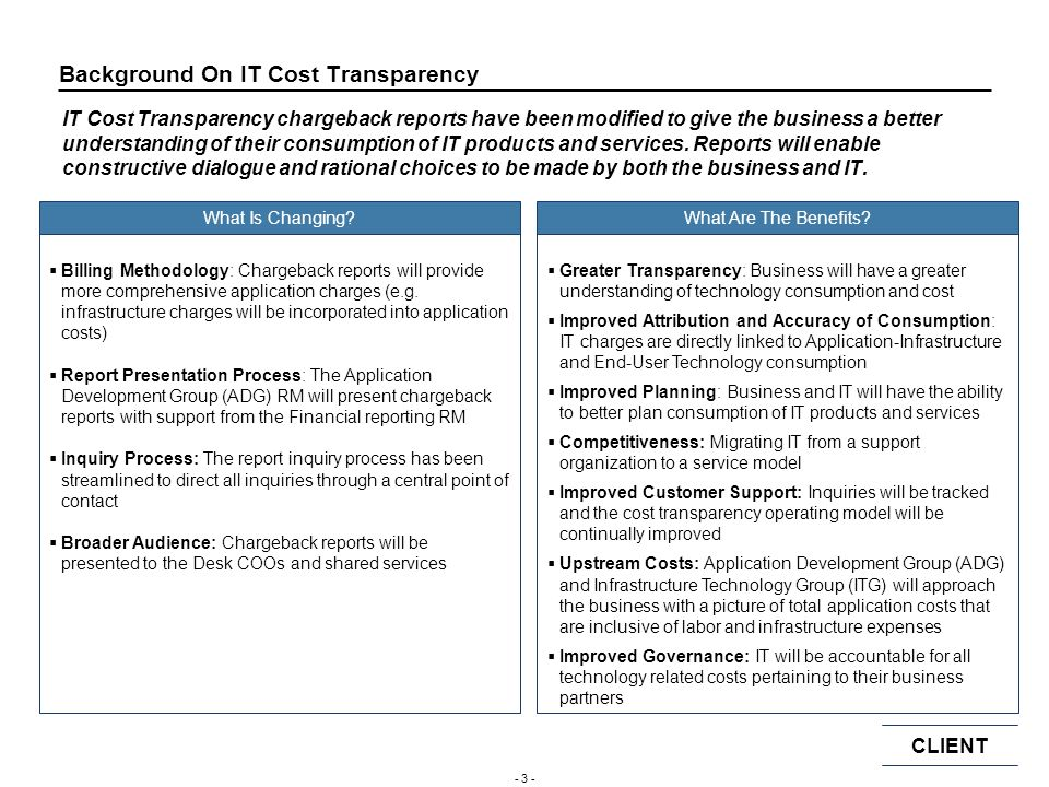CLIENT - 33 - Key Contacts Involved in the Cost Transparency Process for IBD, Division B and Division A IBD (Global)Person names IBD (Europe)In all columns IBD (Americas)cleansed Division B Division A Legal and Compliance Business Controller Cost Transparency Group Financial Reporting RM Group Global Division RM ADG RM ADG Application Manager* ITG RM ITG Inventory Manager Central Inquiry Tracker Business/Desk COO * The ADG Application Manager will depend on the application that is in question.