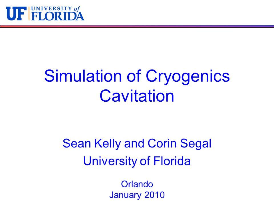 Simulation of Cryogenics Cavitation Sean Kelly and Corin Segal University of Florida Orlando January 2010