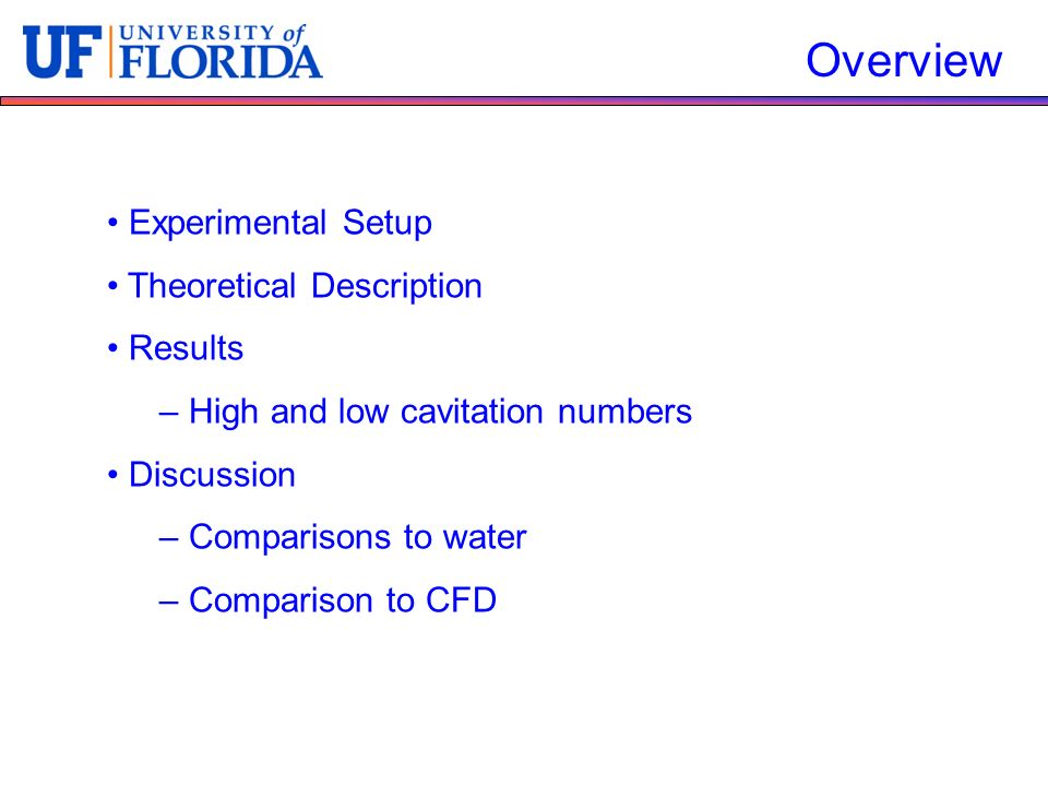 Experimental Setup Theoretical Description Results – High and low cavitation numbers Discussion – Comparisons to water – Comparison to CFD Overview
