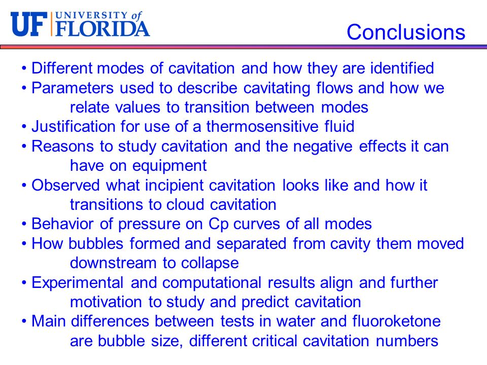 Conclusions Different modes of cavitation and how they are identified Parameters used to describe cavitating flows and how we relate values to transition between modes Justification for use of a thermosensitive fluid Reasons to study cavitation and the negative effects it can have on equipment Observed what incipient cavitation looks like and how it transitions to cloud cavitation Behavior of pressure on Cp curves of all modes How bubbles formed and separated from cavity them moved downstream to collapse Experimental and computational results align and further motivation to study and predict cavitation Main differences between tests in water and fluoroketone are bubble size, different critical cavitation numbers