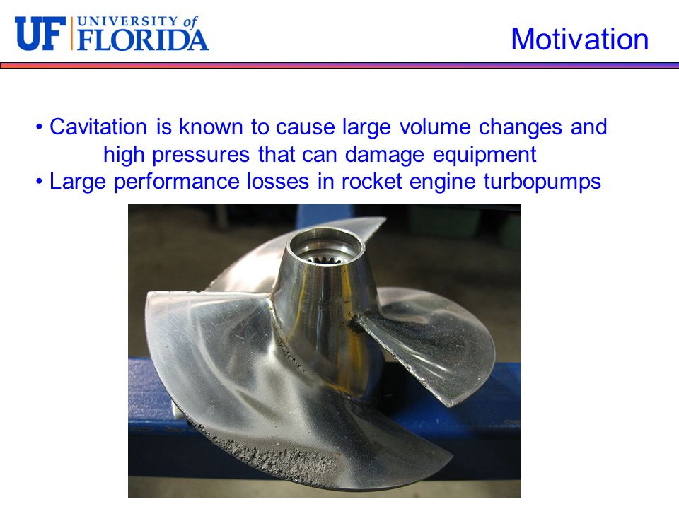 Motivation Cavitation is known to cause large volume changes and high pressures that can damage equipment Large performance losses in rocket engine turbopumps