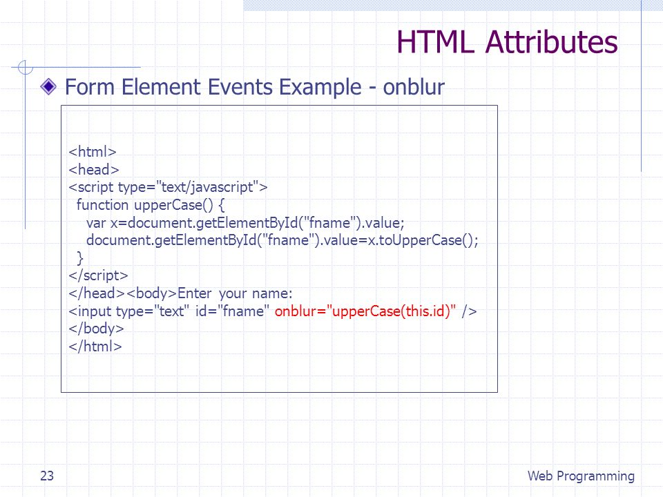 HTML Attributes Form Element Events Example - onblur Web Programming23 function upperCase() { var x=document.getElementById( fname ).value; document.getElementById( fname ).value=x.toUpperCase(); } Enter your name: