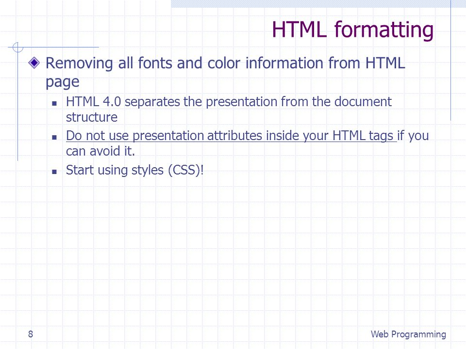 HTML formatting Removing all fonts and color information from HTML page HTML 4.0 separates the presentation from the document structure Do not use presentation attributes inside your HTML tags if you can avoid it.